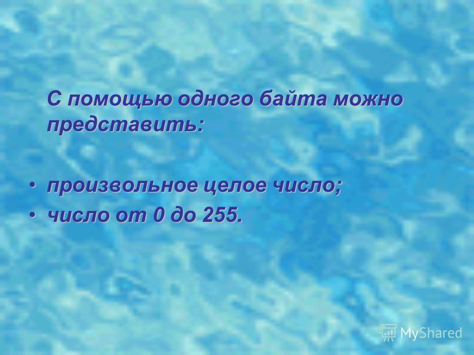 С помощью одного байта можно представить: произвольное целое число;произвольное целое число; число от 0 до 255.число от 0 до 255.