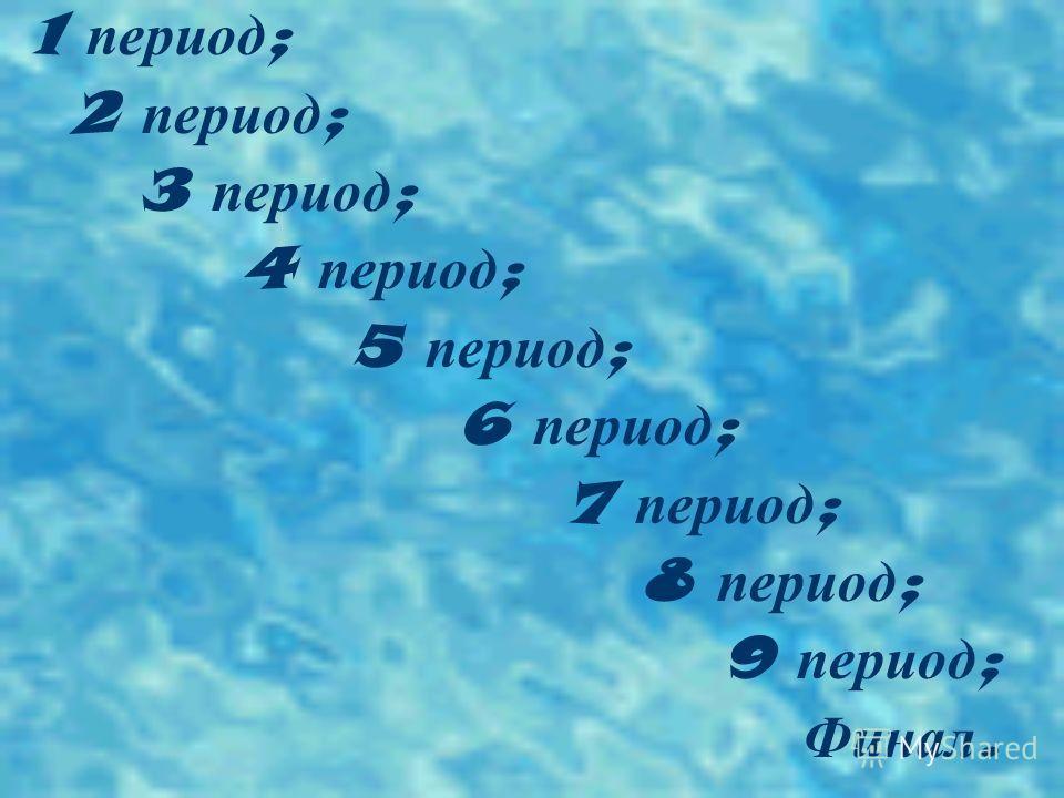 1 период ; 2 период ; 3 период ; 4 период ; 5 период ; 6 период ; 7 период ; 8 период ; 9 период ; Финал.