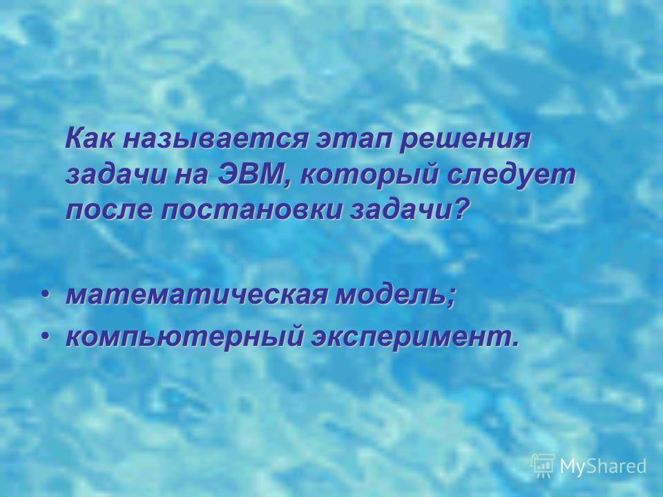 Как называется этап решения задачи на ЭВМ, который следует после постановки задачи? математическая модель;математическая модель; компьютерный эксперимент.компьютерный эксперимент.