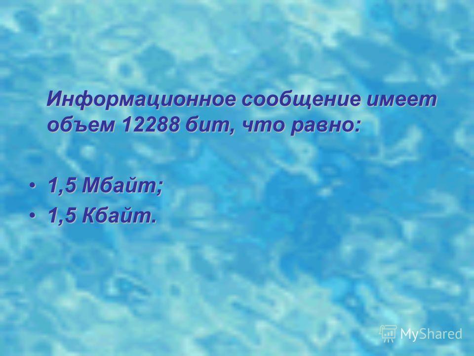 Информационное сообщение имеет объем 12288 бит, что равно: Информационное сообщение имеет объем 12288 бит, что равно: 1,5 Мбайт;1,5 Мбайт; 1,5 Кбайт.1,5 Кбайт.
