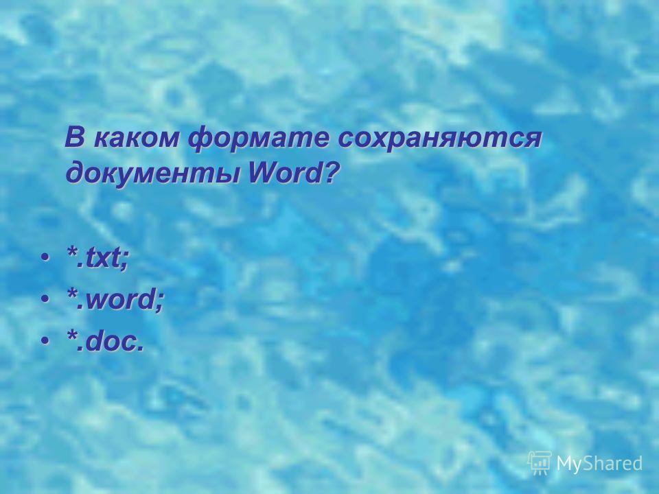 В каком формате сохраняются документы Word? В каком формате сохраняются документы Word? *.txt;*.txt; *.word;*.word; *.doc.*.doc.