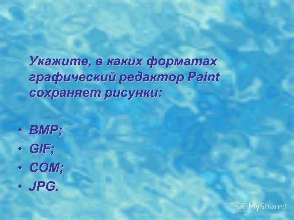 Укажите, в каких форматах графический редактор Paint сохраняет рисунки: Укажите, в каких форматах графический редактор Paint сохраняет рисунки: BMP;BMP; GIF;GIF; COM;COM; JPG.JPG.