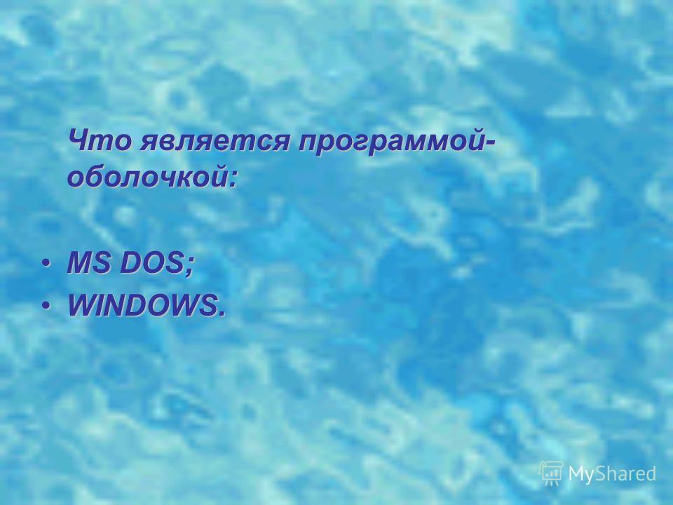Что является программой- оболочкой: MS DOS;MS DOS; WINDOWS.WINDOWS.