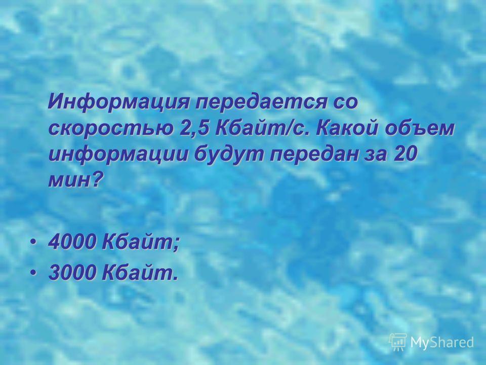 Информация передается со скоростью 2,5 Кбайт/с. Какой объем информации будут передан за 20 мин? Информация передается со скоростью 2,5 Кбайт/с. Какой объем информации будут передан за 20 мин? 4000 Кбайт;4000 Кбайт; 3000 Кбайт.3000 Кбайт.