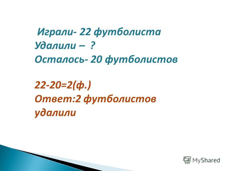 Играли- 22 футболиста Удалили – ? Осталось- 20 футболистов 22-20=2(ф.) Ответ:2 футболистов удалили