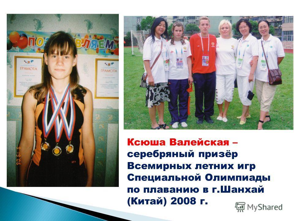 Ксюша Валейская – серебряный призёр Всемирных летних игр Специальной Олимпиады по плаванию в г.Шанхай (Китай) 2008 г.
