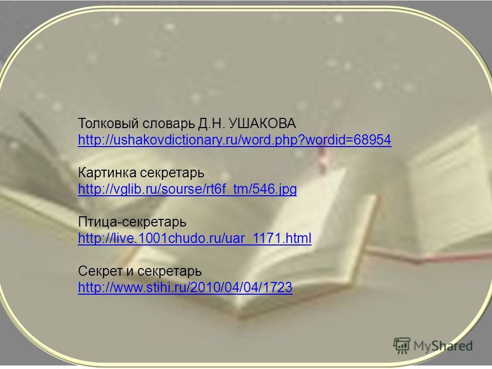 Толковый словарь Д.Н. УШАКОВА http://ushakovdictionary.ru/word.php?wordid=68954 Картинка секретарь http://vglib.ru/sourse/rt6f_tm/546.jpg Птица-секретарь http://live.1001chudo.ru/uar_1171.html Секрет и секретарь http://www.stihi.ru/2010/04/04/1723
