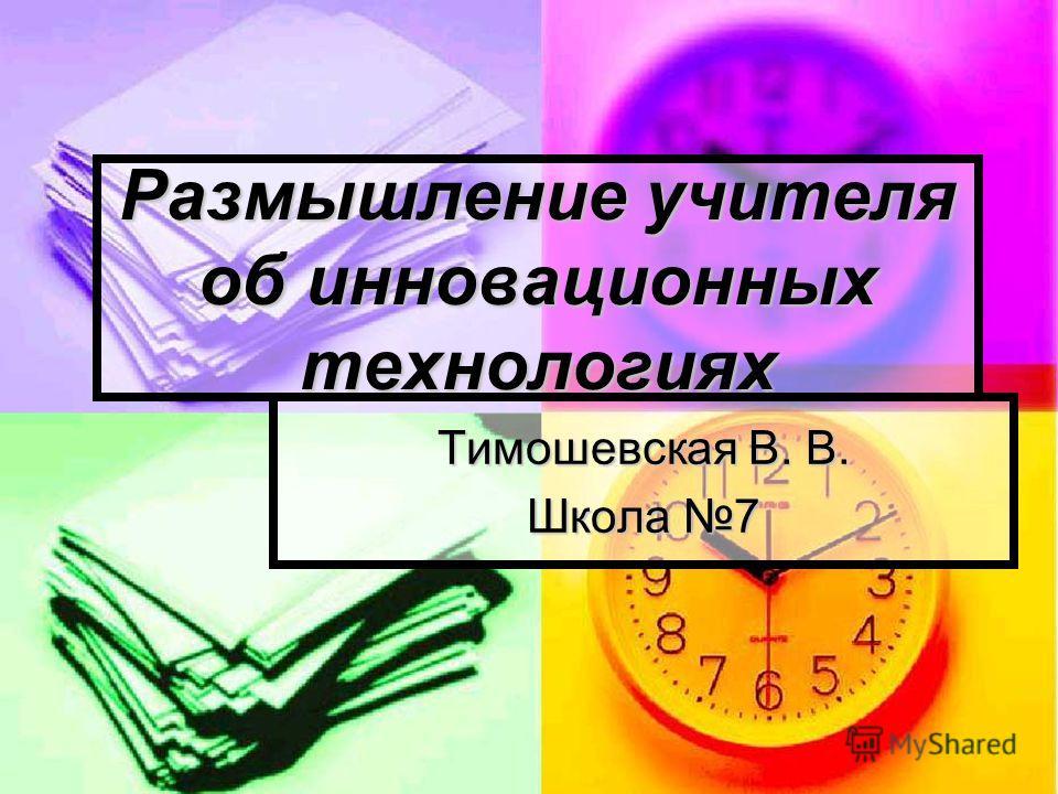 Размышление учителя об инновационных технологиях Тимошевская В. В. Школа 7