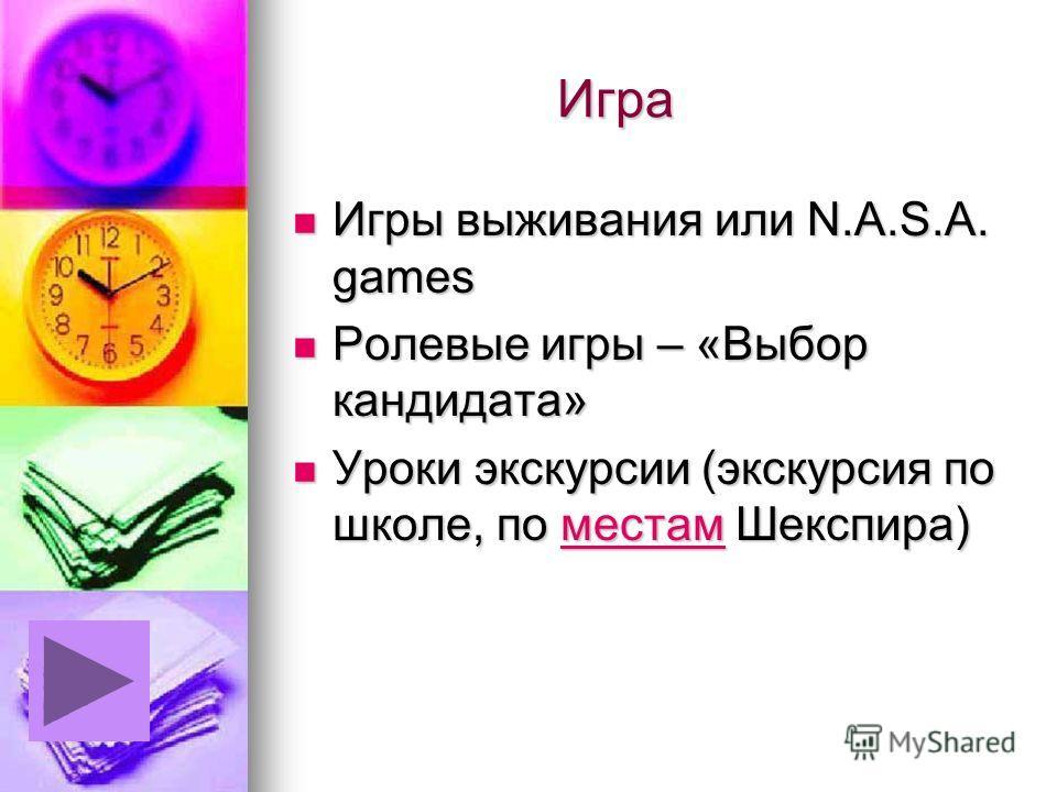 Игра Игра Игры выживания или N.A.S.A. games Игры выживания или N.A.S.A. games Ролевые игры – «Выбор кандидата» Ролевые игры – «Выбор кандидата» Уроки экскурсии (экскурсия по школе, по местам Шекспира) Уроки экскурсии (экскурсия по школе, по местам Ше