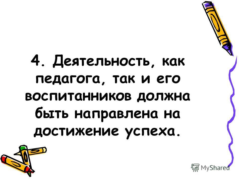 4. Деятельность, как педагога, так и его воспитанников должна быть направлена на достижение успеха.