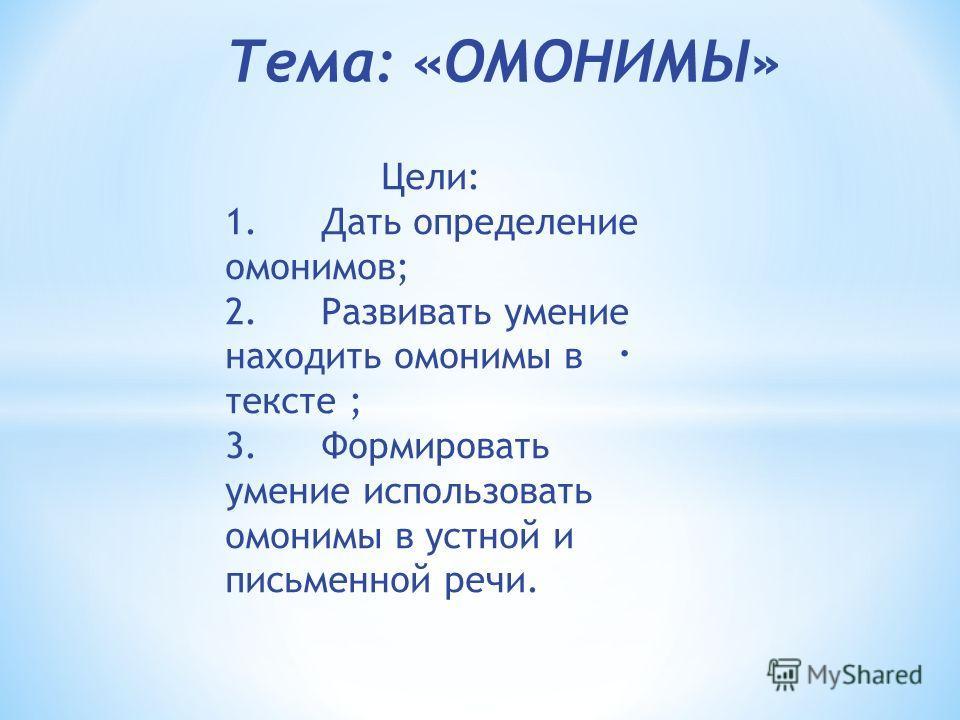 . Тема: «ОМОНИМЫ» Цели: 1.Дать определение омонимов; 2.Развивать умение находить омонимы в тексте ; 3.Формировать умение использовать омонимы в устной и письменной речи.