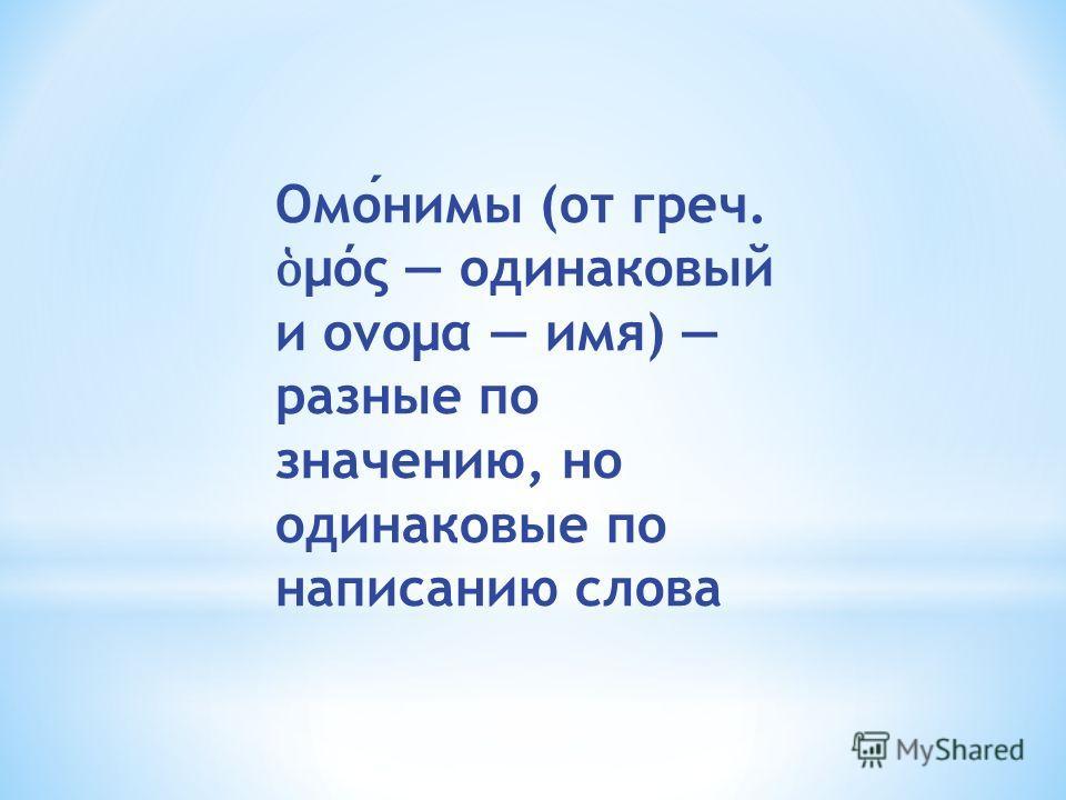 Омонимы (от греч. μός одинаковый и ονομα имя) разные по значению, но одинаковые по написанию слова