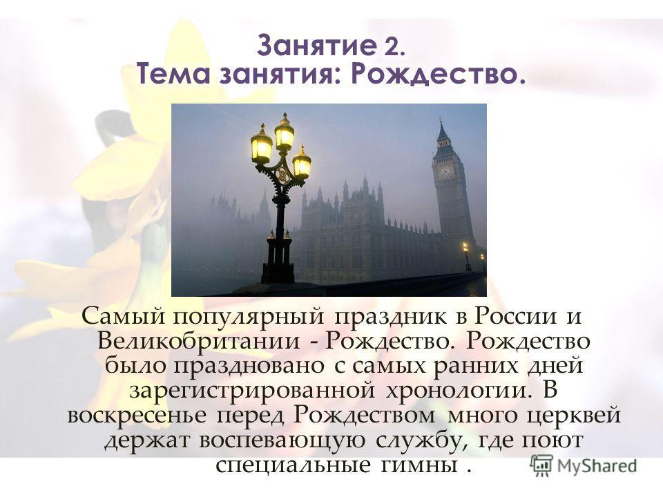 Самый популярный праздник в России и Великобритании - Рождество. Рождество было праздновано с самых ранних дней зарегистрированной хронологии. В воскресенье перед Рождеством много церквей держат воспевающую службу, где поют специальные гимны.