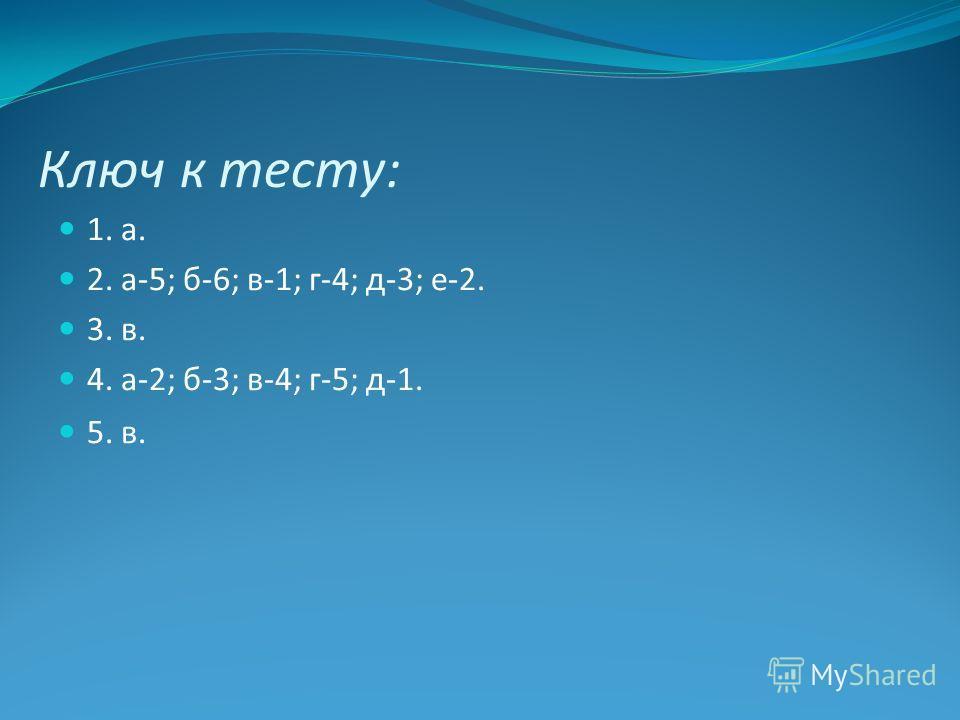 1. а. 2. а-5; б-6; в-1; г-4; д-3; е-2. 3. в. 4. а-2; б-3; в-4; г-5; д-1. 5. в. Ключ к тесту: