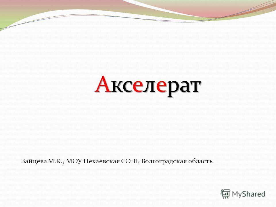 Зайцева М.К., МОУ Нехаевская СОШ, Волгоградская область Акселерат