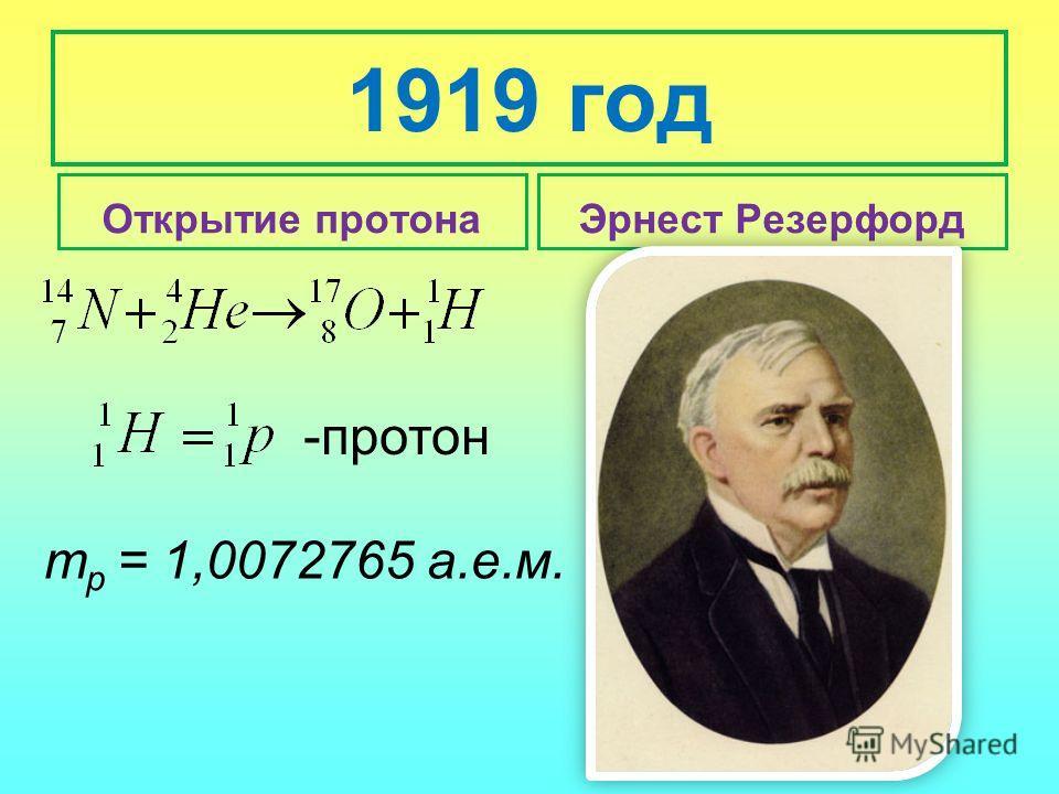 1919 год Открытие протонаЭрнест Резерфорд -протон т р = 1,0072765 а.е.м.