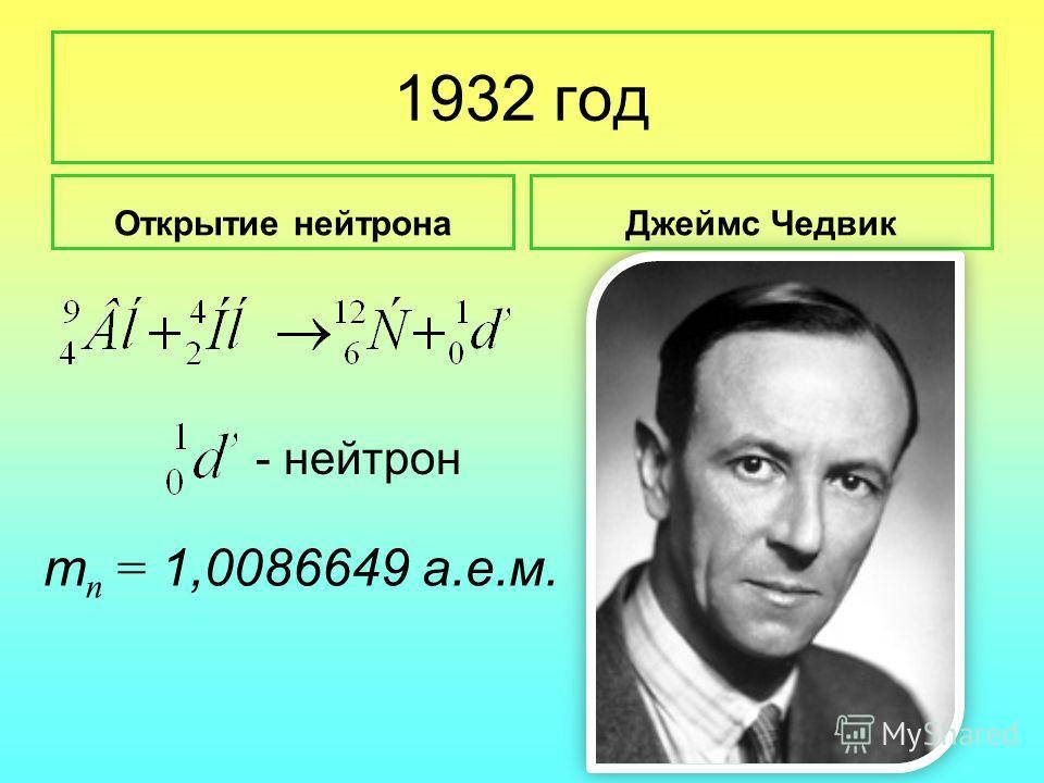 1932 год Открытие нейтронаДжеймс Чедвик - нейтрон т п = 1,0086649 а.е.м.