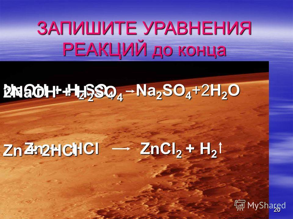 20 ЗАПИШИТЕ УРАВНЕНИЯ РЕАКЦИЙ до конца NaOH + H 2 SO 4 Zn + HCl Na 2 SO 4 +2H 2 O ZnCl 2 + H 2 2NaOH + H 2 SO 4 Zn + 2HCl