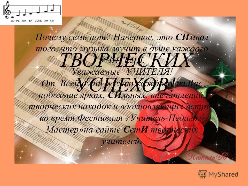 Почему семь нот? Наверное, это СИмвол того, что музыка звучит в душе каждого УЧИТЕЛЯ. Уважаемые УЧИТЕЛЯ! От Всей души желаю каждому из Вас побольше ярких, СИльных, впечатлений, творческих находок и вдохновляющих встреч во время Фестиваля «Учитель-Пед