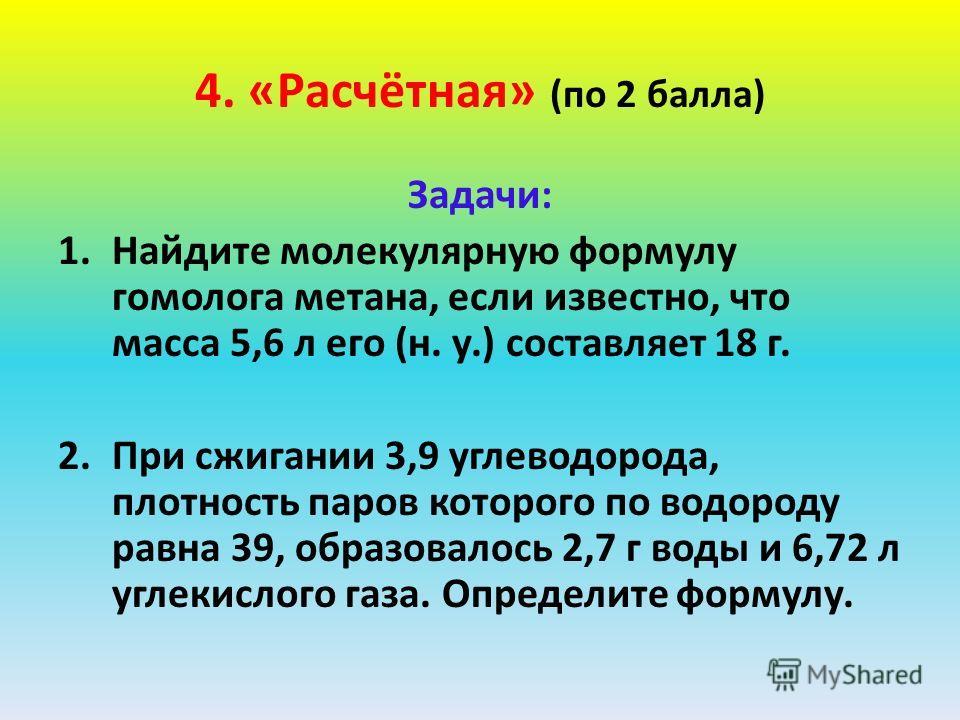 4. «Расчётная» (по 2 балла) Задачи: 1.Найдите молекулярную формулу гомолога метана, если известно, что масса 5,6 л его (н. у.) составляет 18 г. 2.При сжигании 3,9 углеводорода, плотность паров которого по водороду равна 39, образовалось 2,7 г воды и