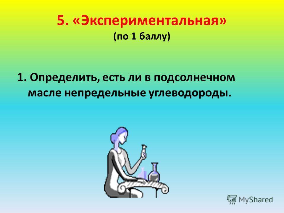 5. «Экспериментальная» (по 1 баллу) 1. Определить, есть ли в подсолнечном масле непредельные углеводороды.