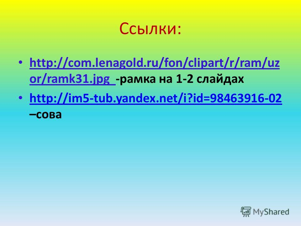 Ссылки: http://com.lenagold.ru/fon/clipart/r/ram/uz or/ramk31.jpg -рамка на 1-2 слайдах http://im5-tub.yandex.net/i?id=98463916-02 –сова http://im5-tub.yandex.net/i?id=98463916-02