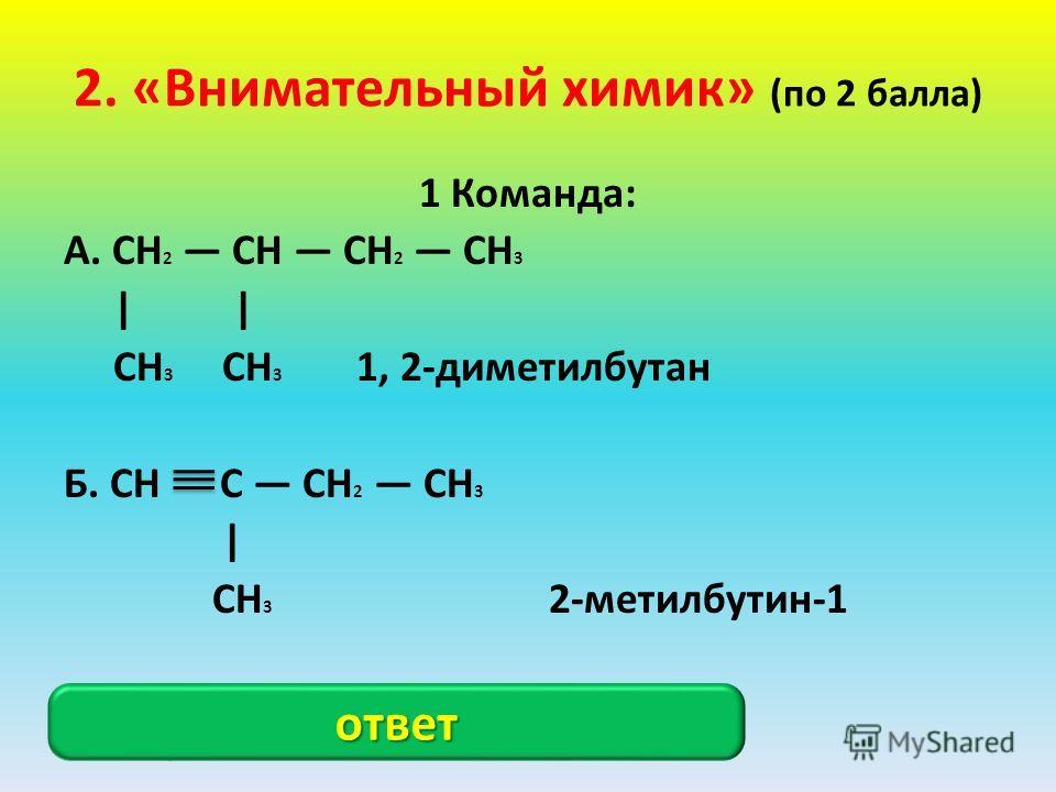 2. «Внимательный химик» (по 2 балла) 1 Команда: А. CH 2 CH CH 2 CH 3 | | CH 3 CH 3 1, 2-диметилбутан Б. CH C CH 2 CH 3 | CH 3 2-метилбутин-1 А. 3-метилпентан; Б. Углерод не может быть пятивалентным ответ