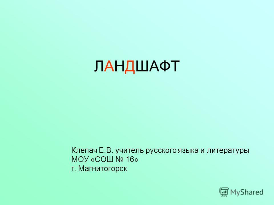 ЛАНДШАФТ Клепач Е.В. учитель русского языка и литературы МОУ «СОШ 16» г. Магнитогорск