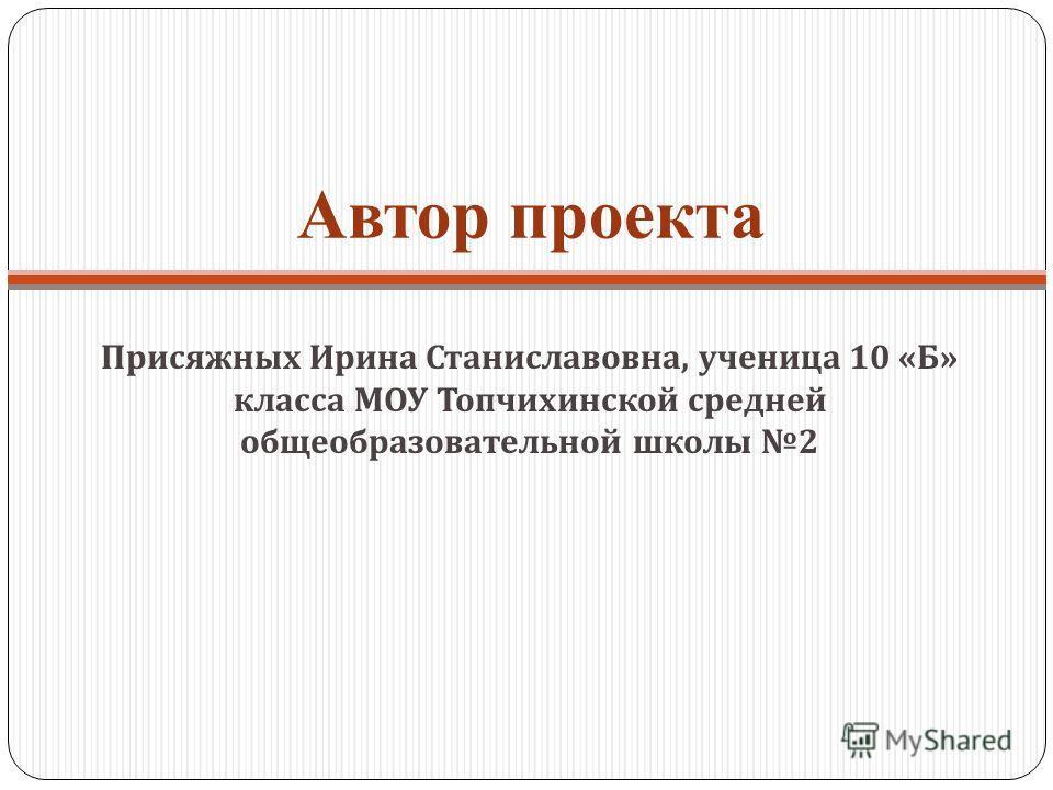 Автор проекта Присяжных Ирина Станиславовна, ученица 10 « Б » класса МОУ Топчихинской средней общеобразовательной школы 2