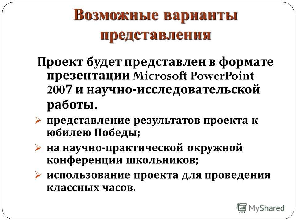 Возможные варианты представления Проект будет представлен в формате презентации Microsoft PowerPoint 2007 и научно - исследовательской работы. представление результатов проекта к юбилею Победы ; на научно - практической окружной конференции школьнико