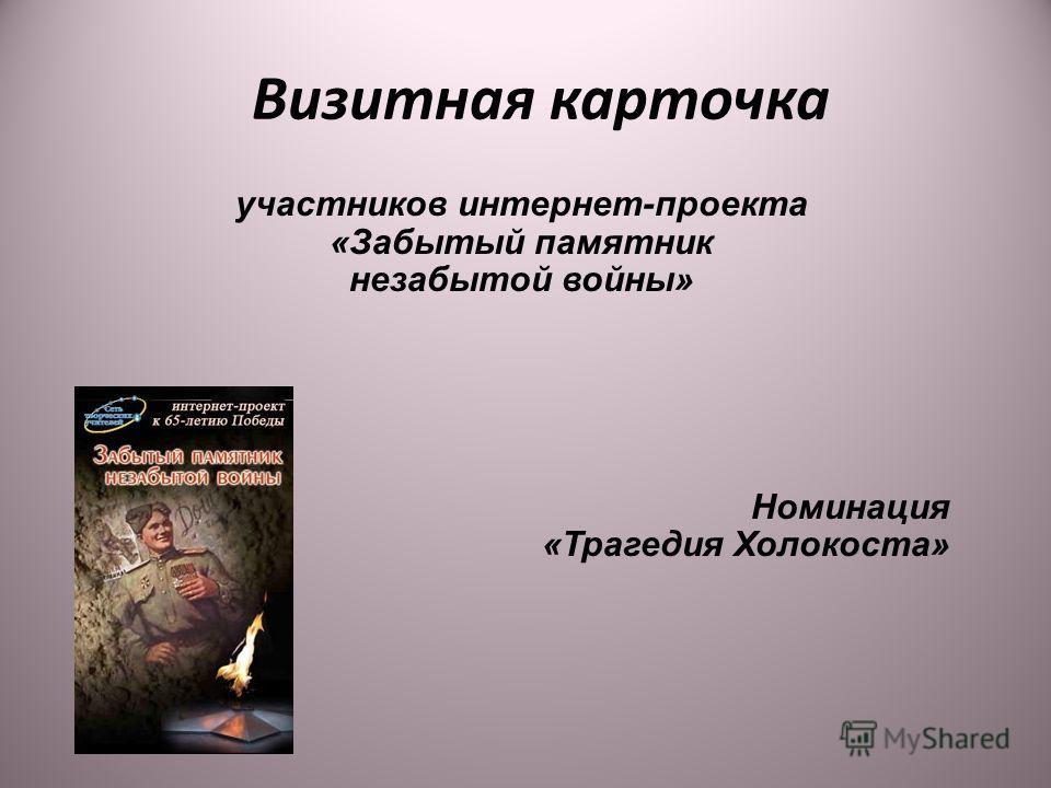 Визитная карточка участников интернет-проекта «Забытый памятник незабытой войны» Номинация «Трагедия Холокоста»