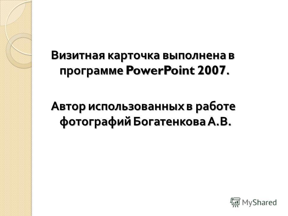 Визитная карточка выполнена в программе PowerPoint 2007. Автор использованных в работе фотографий Богатенкова А. В.