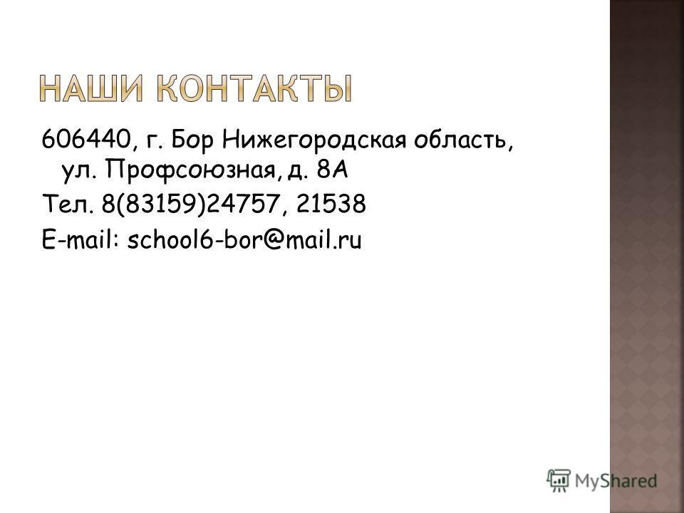 606440, г. Бор Нижегородская область, ул. Профсоюзная, д. 8А Тел. 8(83159)24757, 21538 E-mail: school6-bor@mail.ru