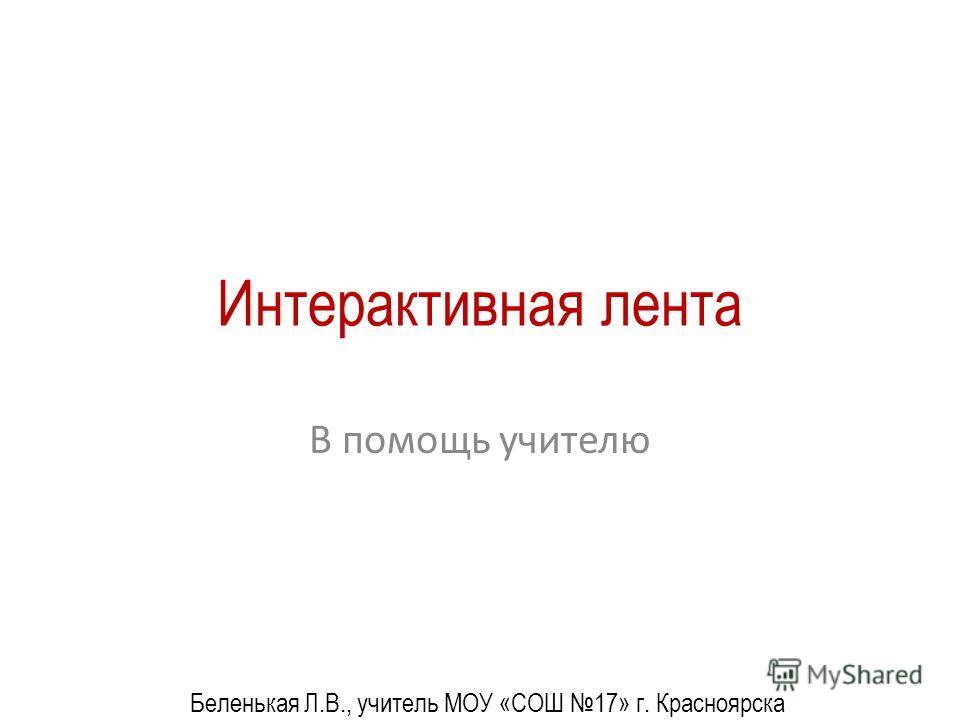 Интерактивная лента В помощь учителю Беленькая Л.В., учитель МОУ «СОШ 17» г. Красноярска