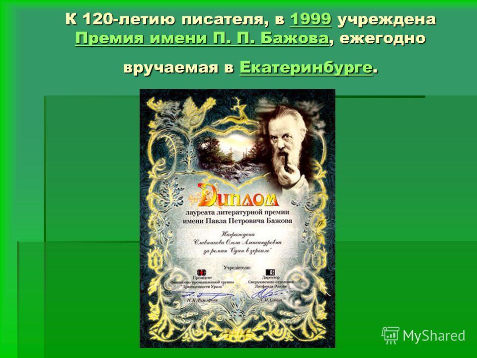 К 120-летию писателя, в 1999 учреждена Премия имени П. П. Бажова, ежегодно вручаемая в Екатеринбурге. 1999 Премия имени П. БажоваЕкатеринбурге1999 Премия имени П. БажоваЕкатеринбурге