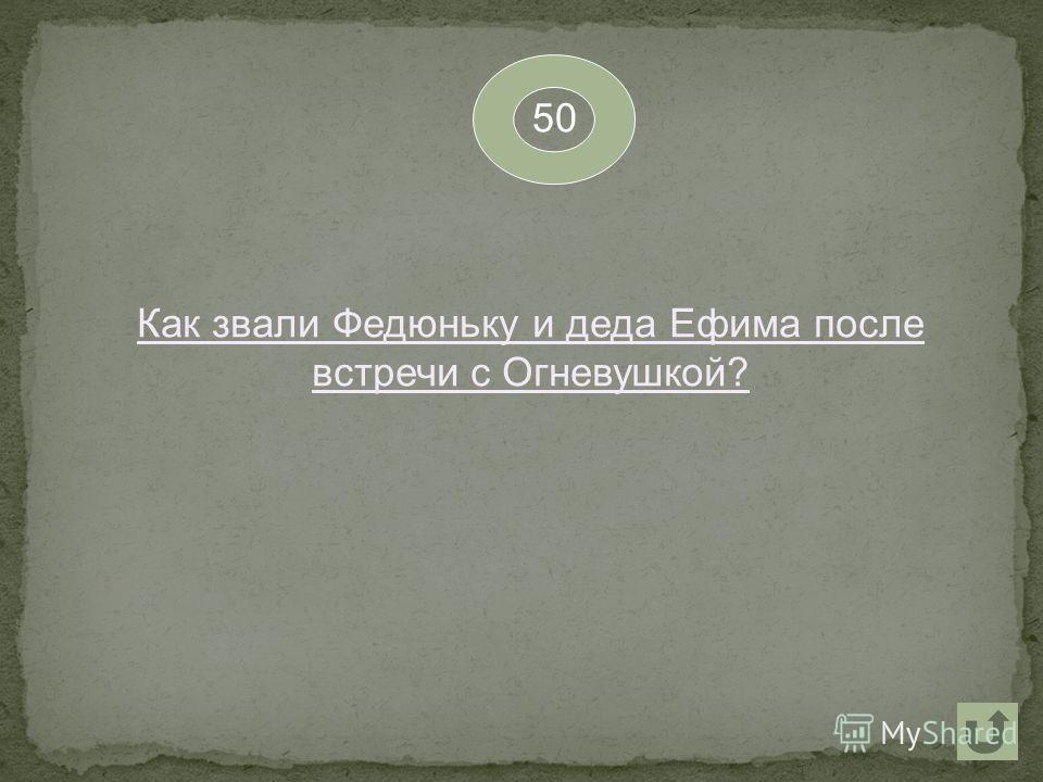 50 Как звали Федюньку и деда Ефима после встречи с Огневушкой?