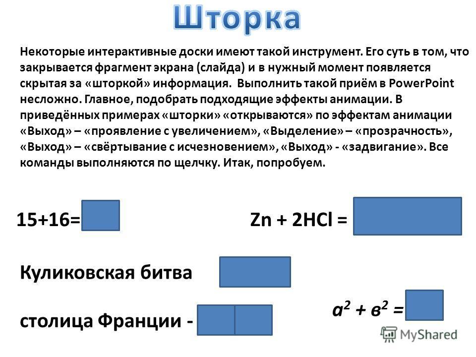 15+16= 31Zn + 2HCl = ZnCl 2 + H 2 Куликовская битва 1380 г. а 2 + в 2 = с 2 Некоторые интерактивные доски имеют такой инструмент. Его суть в том, что закрывается фрагмент экрана (слайда) и в нужный момент появляется скрытая за «шторкой» информация. В
