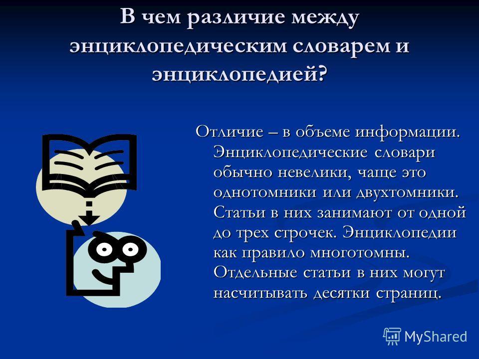В чем различие между энциклопедическим словарем и энциклопедией? Отличие – в объеме информации. Энциклопедические словари обычно невелики, чаще это однотомники или двухтомники. Статьи в них занимают от одной до трех строчек. Энциклопедии как правило