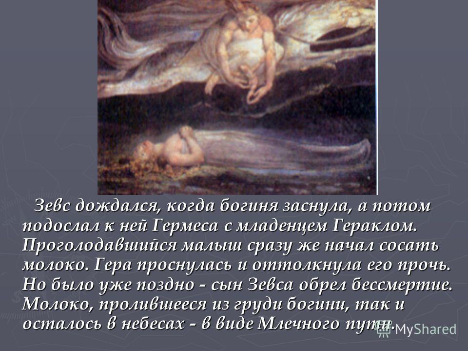 Зевс дождался, когда богиня заснула, а потом подослал к ней Гермеса с младенцем Гераклом. Проголодавшийся малыш сразу же начал сосать молоко. Гера проснулась и оттолкнула его прочь. Но было уже поздно - сын Зевса обрел бессмертие. Молоко, пролившееся