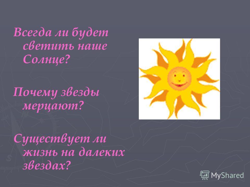 Всегда ли будет светить наше Солнце? Почему звезды мерцают? Существует ли жизнь на далеких звездах?