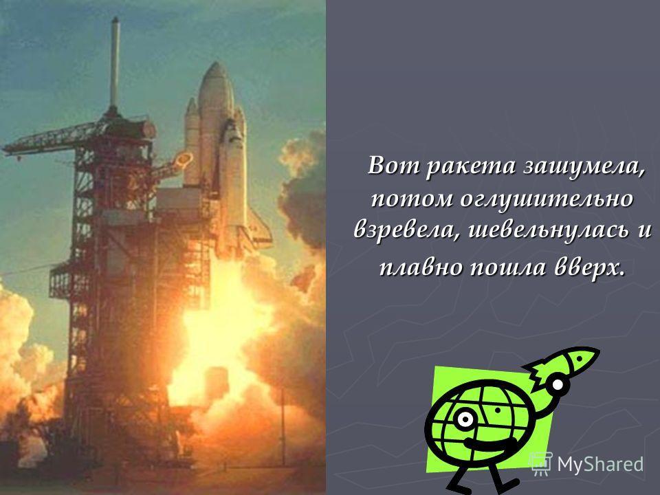 Вот ракета зашумела, потом оглушительно взревела, шевельнулась и плавно пошла вверх. Вот ракета зашумела, потом оглушительно взревела, шевельнулась и плавно пошла вверх.