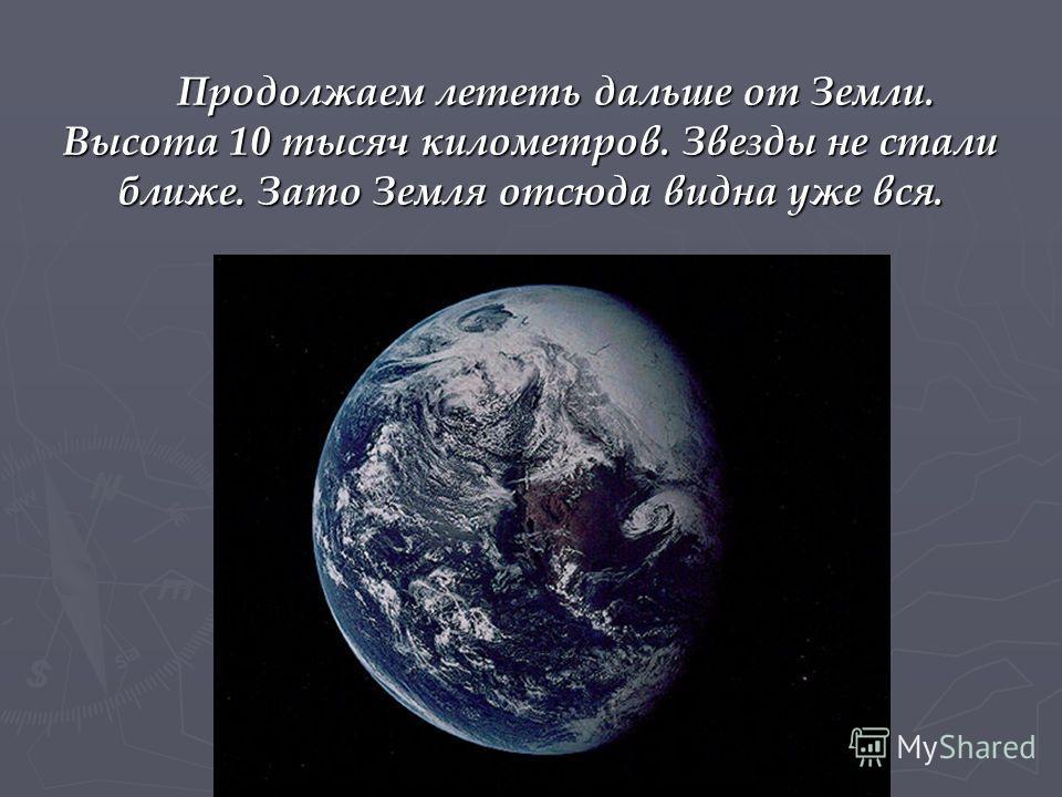 Продолжаем лететь дальше от Земли. Высота 10 тысяч километров. Звезды не стали ближе. Зато Земля отсюда видна уже вся. Продолжаем лететь дальше от Земли. Высота 10 тысяч километров. Звезды не стали ближе. Зато Земля отсюда видна уже вся.