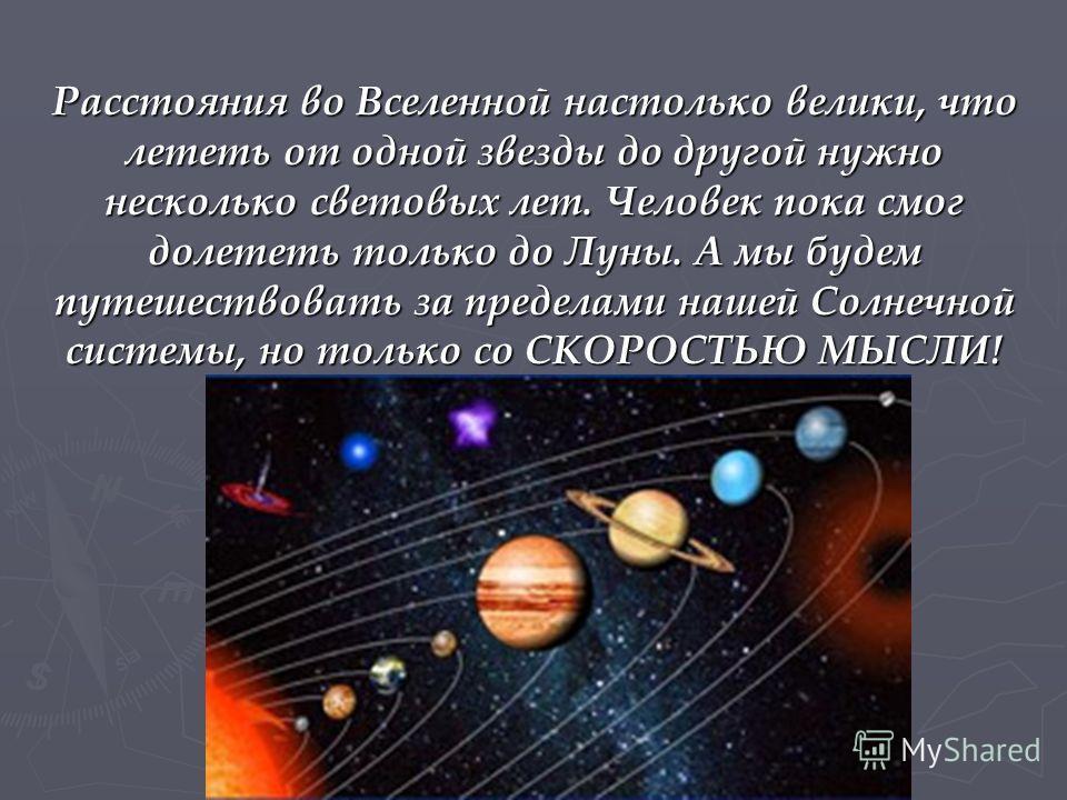 Расстояния во Вселенной настолько велики, что лететь от одной звезды до другой нужно несколько световых лет. Человек пока смог долететь только до Луны. А мы будем путешествовать за пределами нашей Солнечной системы, но только со СКОРОСТЬЮ МЫСЛИ!