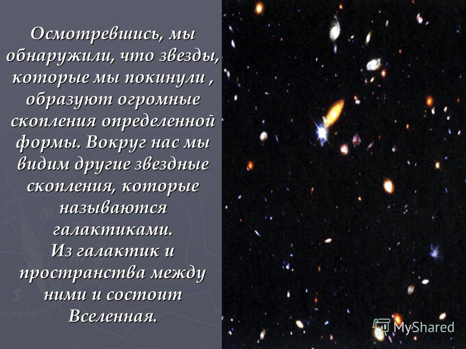 Осмотревшись, мы обнаружили, что звезды, которые мы покинули, образуют огромные скопления определенной формы. Вокруг нас мы видим другие звездные скопления, которые называются галактиками. Из галактик и пространства между ними и состоит Вселенная.