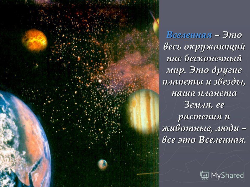 Вселенная – Это весь окружающий нас бесконечный мир. Это другие планеты и звезды, наша планета Земля, ее растения и животные, люди – все это Вселенная.