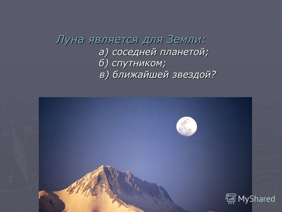 Луна является для Земли: а) соседней планетой; б) спутником; в) ближайшей звездой? Луна является для Земли: а) соседней планетой; б) спутником; в) ближайшей звездой?