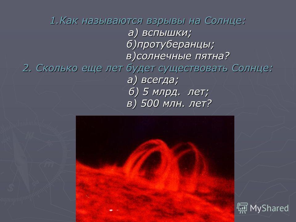 1.Как называются взрывы на Солнце: а) вспышки; б)протуберанцы; в)солнечные пятна? 2. Сколько еще лет будет существовать Солнце: а) всегда; б) 5 млрд. лет; в) 500 млн. лет?