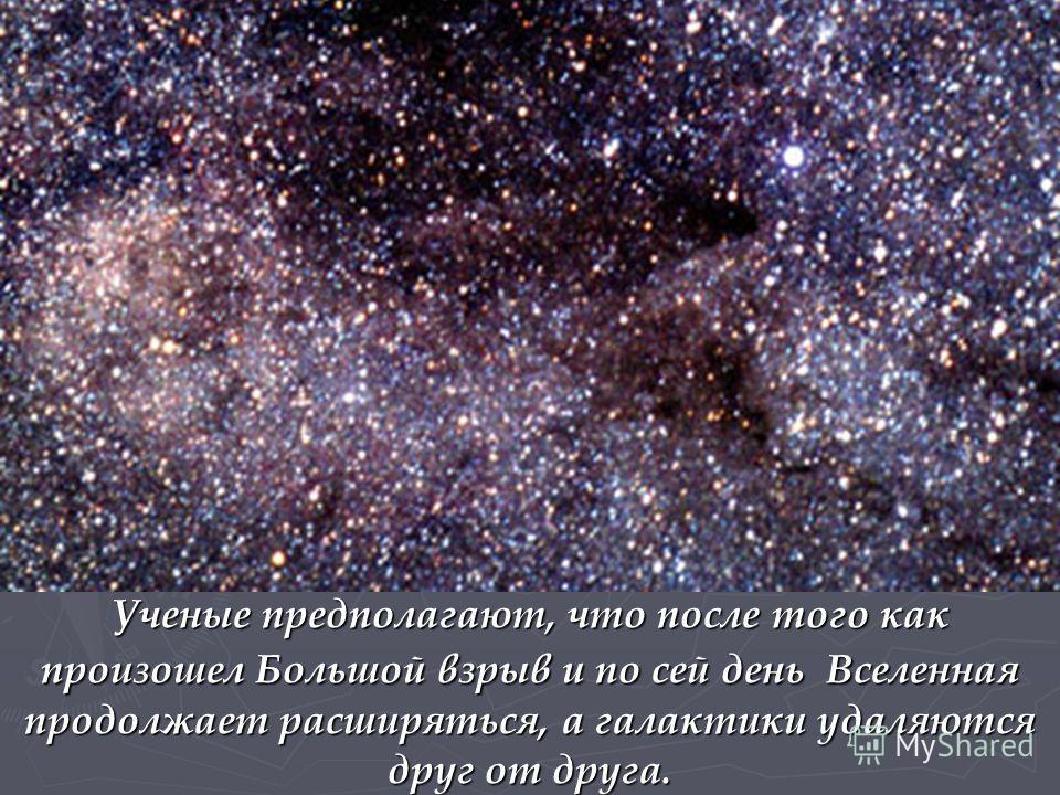 Ученые предполагают, что после того как произошел Большой взрыв и по сей день Вселенная продолжает расширяться, а галактики удаляются друг от друга.