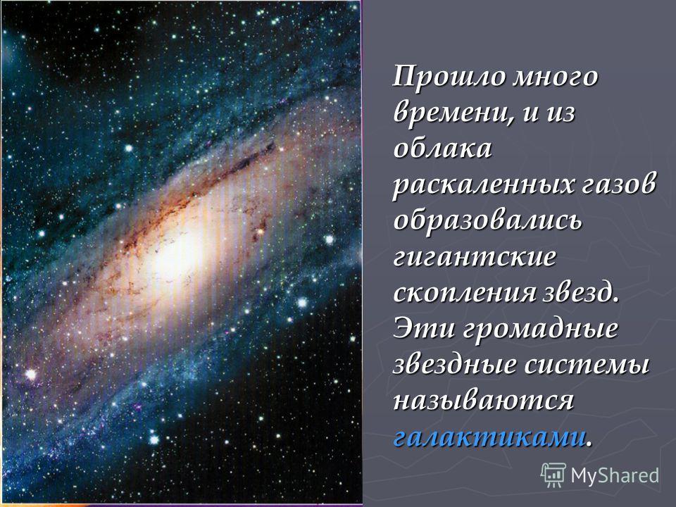 Прошло много времени, и из облака раскаленных газов образовались гигантские скопления звезд. Эти громадные звездные системы называются галактиками.
