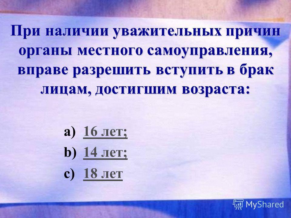 При наличии уважительных причин органы местного самоуправления, вправе разрешить вступить в брак лицам, достигшим возраста: a)16 лет;16 лет; b)14 лет;14 лет; c)18 лет18 лет